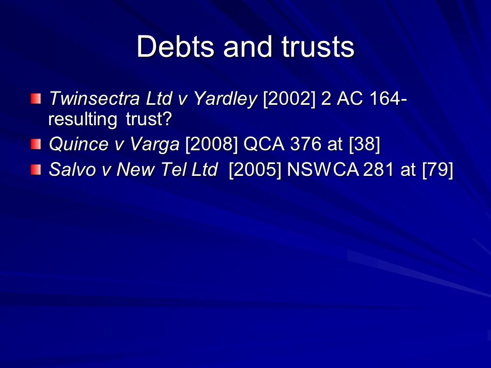 Debts and trusts Twinsectra Ltd v Yardley [2002] 2 AC 164- resulting trust Quince v Varga [2008] QCA 376 at [38]